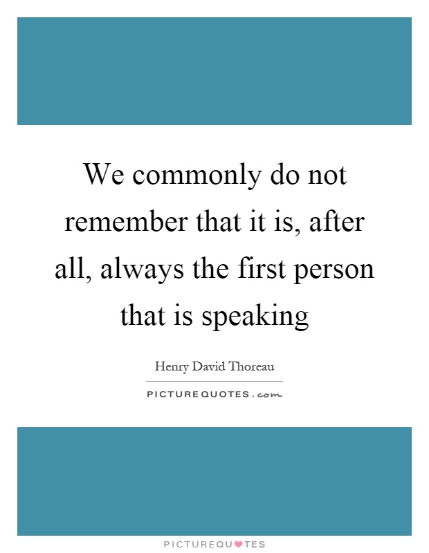 We commonly do not remember that it is, after all, always the first person that is speaking Picture Quote #1