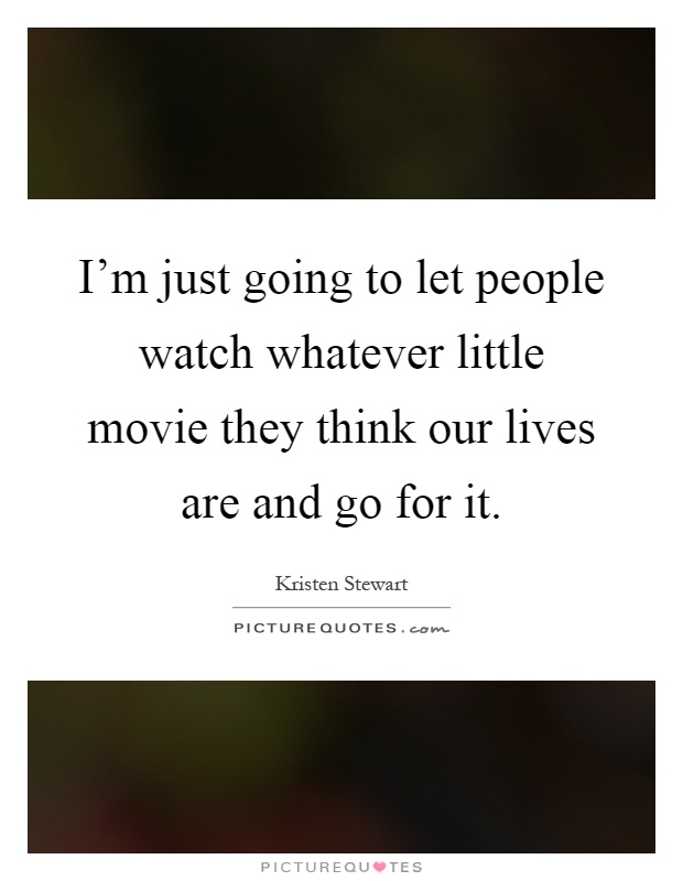 I'm just going to let people watch whatever little movie they think our lives are and go for it Picture Quote #1