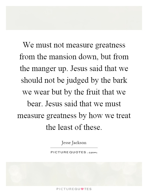 We must not measure greatness from the mansion down, but from the manger up. Jesus said that we should not be judged by the bark we wear but by the fruit that we bear. Jesus said that we must measure greatness by how we treat the least of these Picture Quote #1