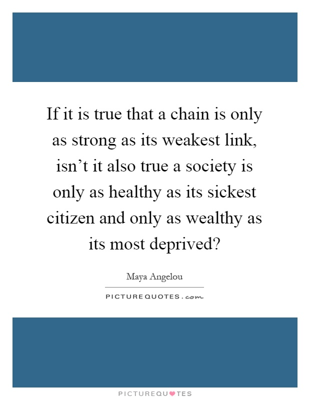 If it is true that a chain is only as strong as its weakest link, isn't it also true a society is only as healthy as its sickest citizen and only as wealthy as its most deprived? Picture Quote #1