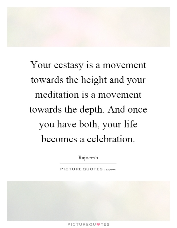 Your ecstasy is a movement towards the height and your meditation is a movement towards the depth. And once you have both, your life becomes a celebration Picture Quote #1