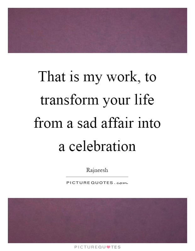 That is my work, to transform your life from a sad affair into a celebration Picture Quote #1