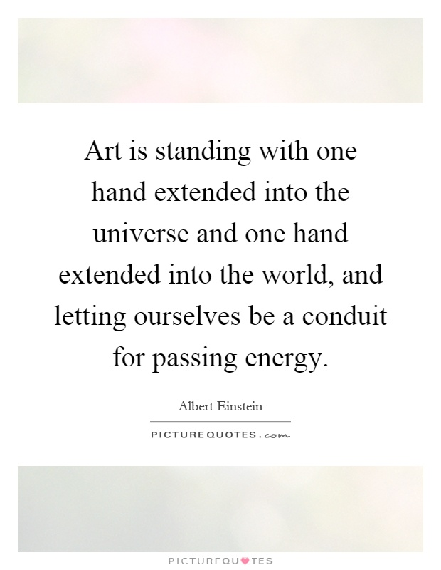 Art is standing with one hand extended into the universe and one hand extended into the world, and letting ourselves be a conduit for passing energy Picture Quote #1