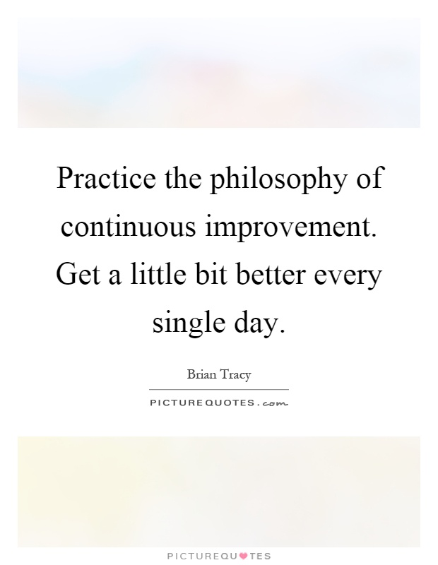 Practice the philosophy of continuous improvement. Get a little bit better every single day Picture Quote #1