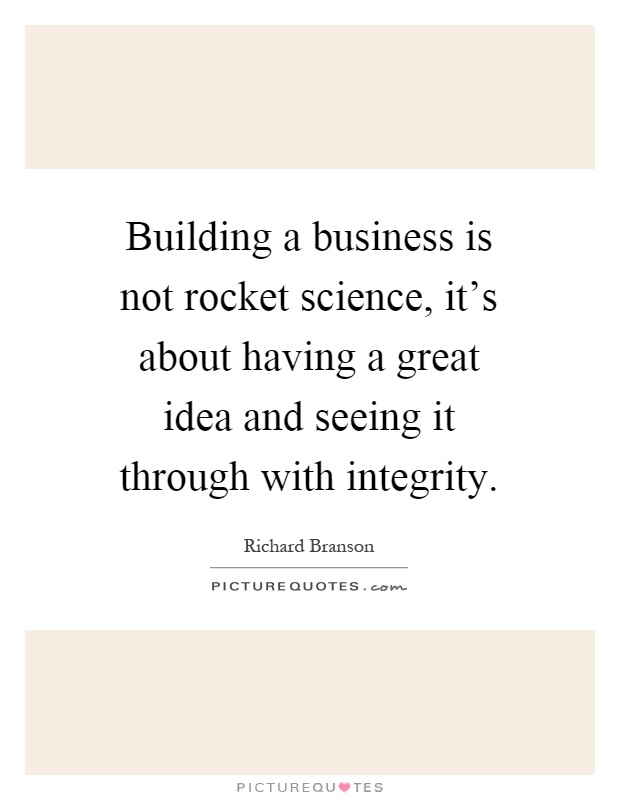 Building a business is not rocket science, it's about having a great idea and seeing it through with integrity Picture Quote #1