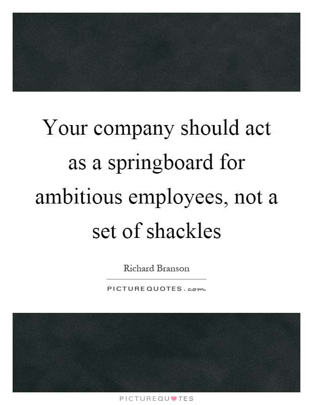 Your company should act as a springboard for ambitious employees, not a set of shackles Picture Quote #1