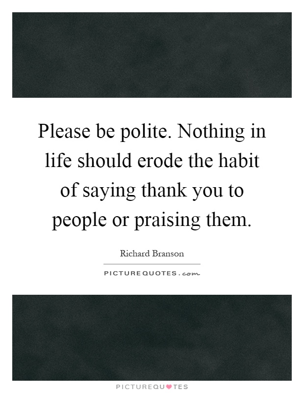 Please be polite. Nothing in life should erode the habit of saying thank you to people or praising them Picture Quote #1