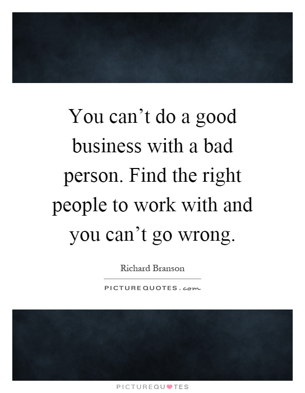You can't do a good business with a bad person. Find the right people to work with and you can't go wrong Picture Quote #1