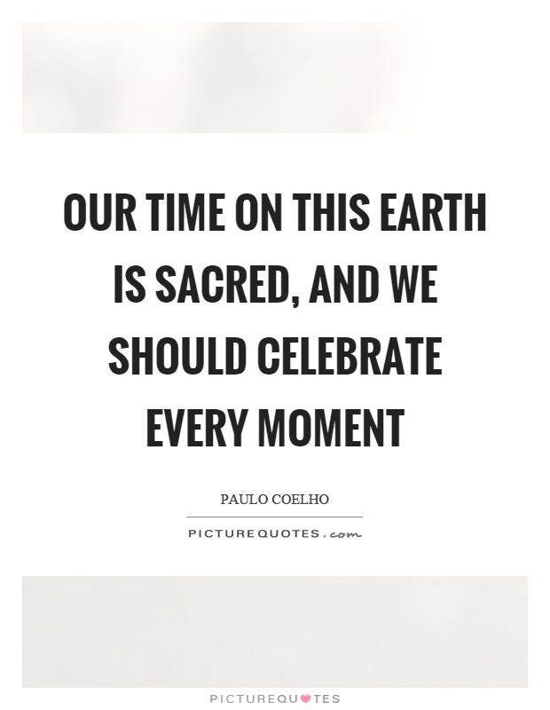 Our time on this earth is sacred, and we should celebrate every moment Picture Quote #1