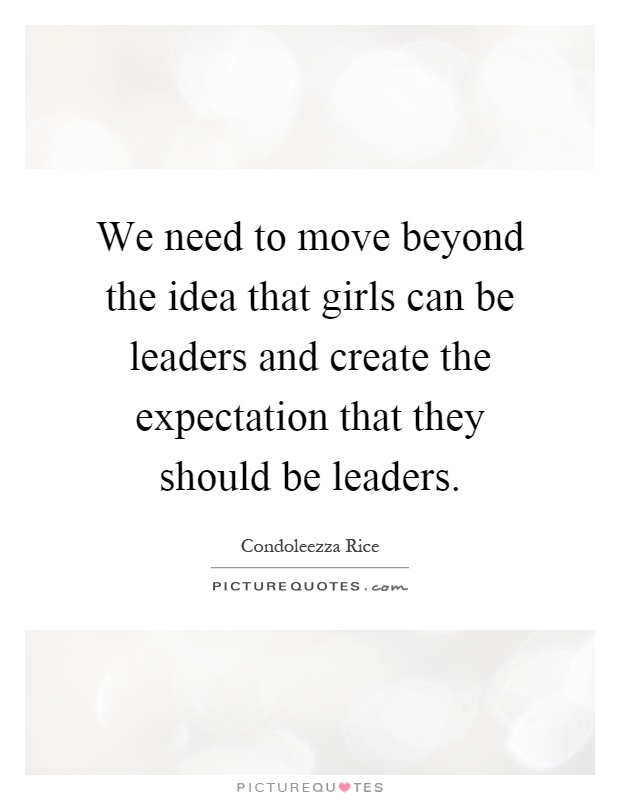 We need to move beyond the idea that girls can be leaders and create the expectation that they should be leaders Picture Quote #1