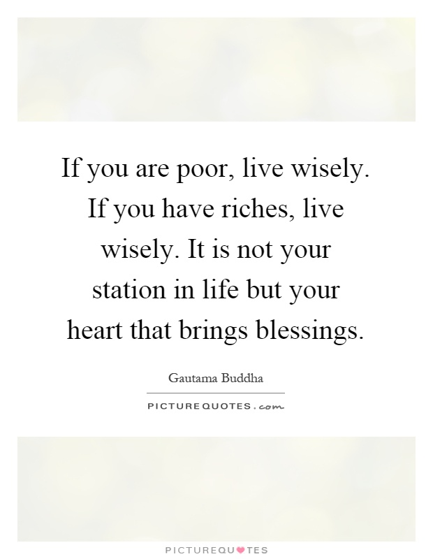 If you are poor, live wisely. If you have riches, live wisely. It is not your station in life but your heart that brings blessings Picture Quote #1
