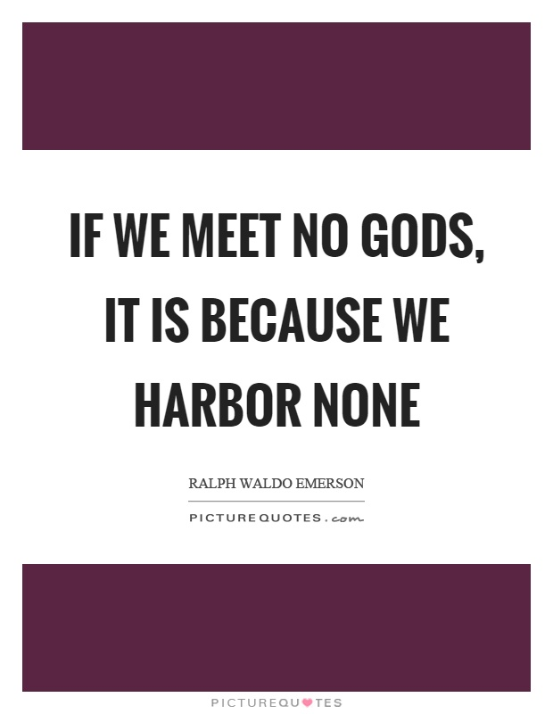 If we meet no gods, it is because we harbor none Picture Quote #1