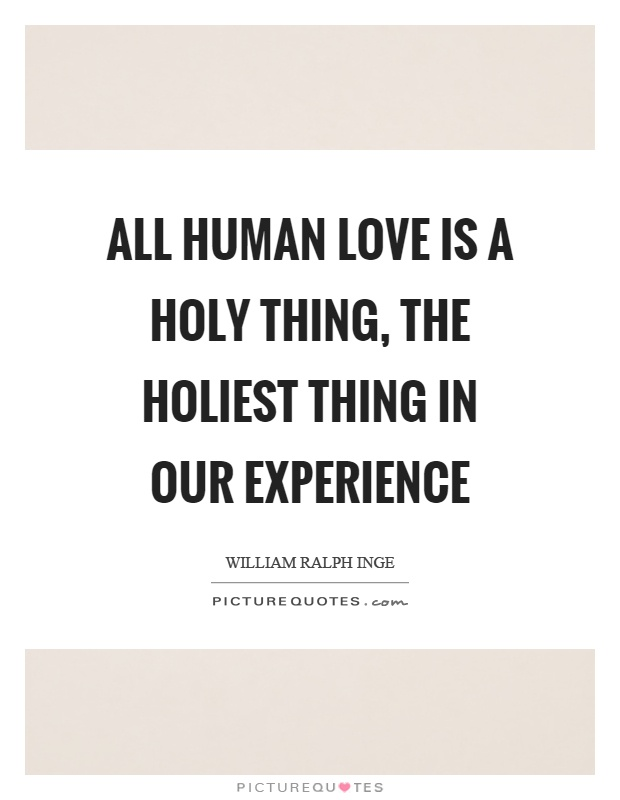 All human love is a holy thing, the holiest thing in our experience Picture Quote #1
