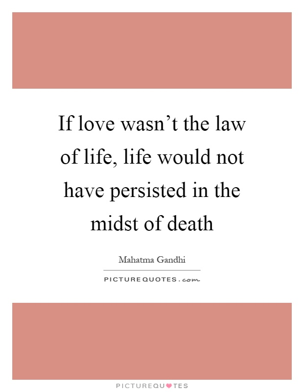If love wasn't the law of life, life would not have persisted in the midst of death Picture Quote #1