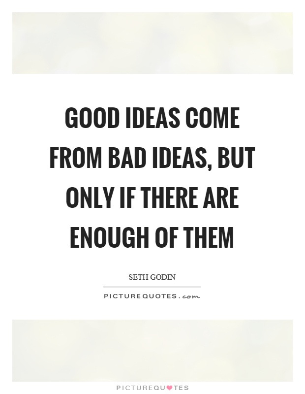 Good ideas come from bad ideas, but only if there are enough of them Picture Quote #1