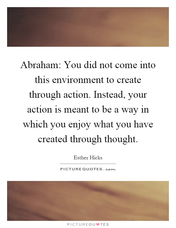 Abraham: You did not come into this environment to create through action. Instead, your action is meant to be a way in which you enjoy what you have created through thought Picture Quote #1