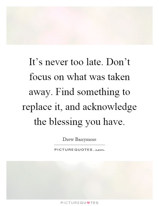 It's never too late. Don't focus on what was taken away. Find something to replace it, and acknowledge the blessing you have Picture Quote #1