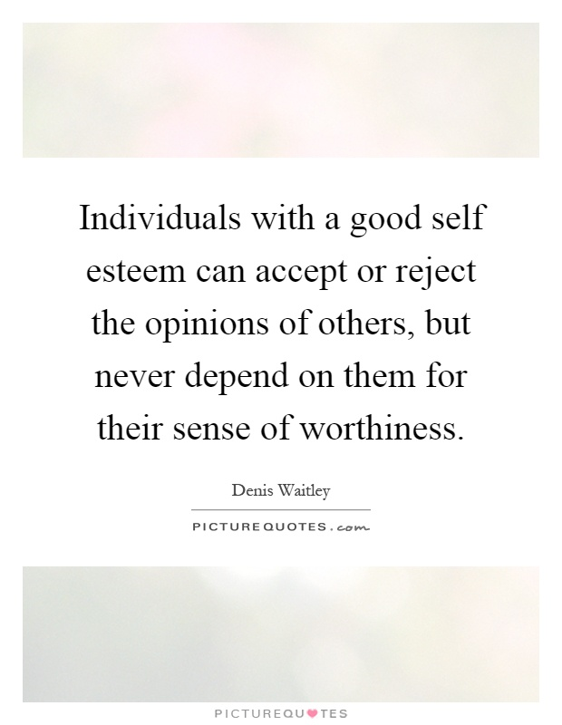 Individuals with a good self esteem can accept or reject the opinions of others, but never depend on them for their sense of worthiness Picture Quote #1