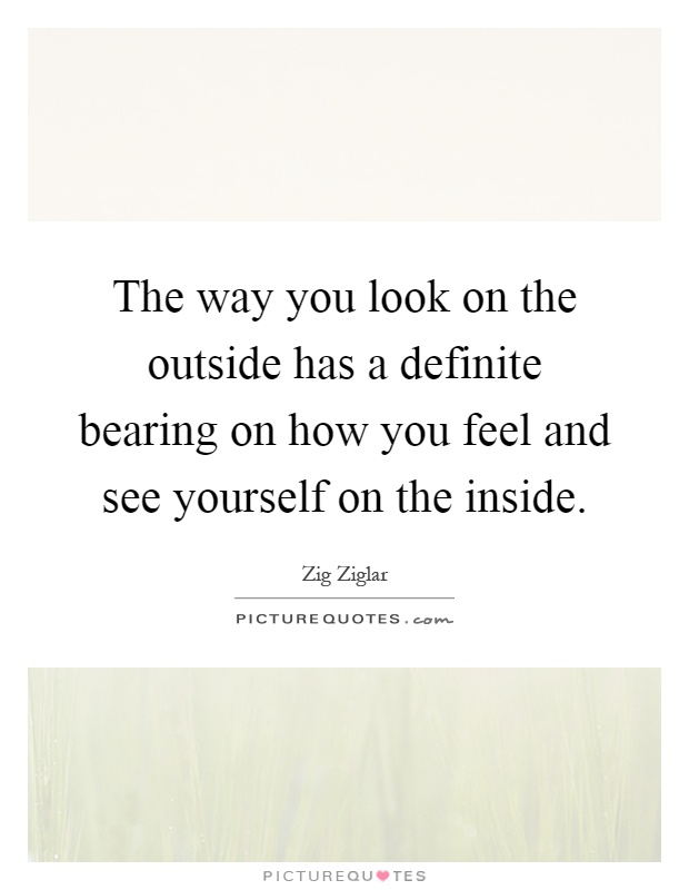 The way you look on the outside has a definite bearing on how you feel and see yourself on the inside Picture Quote #1