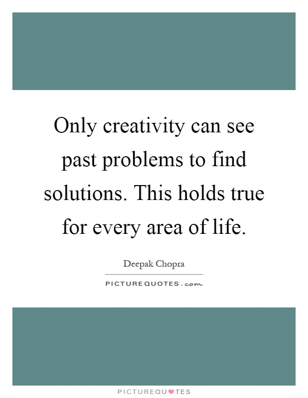 Only creativity can see past problems to find solutions. This holds true for every area of life Picture Quote #1