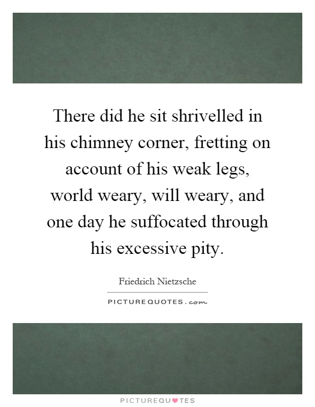 There did he sit shrivelled in his chimney corner, fretting on account of his weak legs, world weary, will weary, and one day he suffocated through his excessive pity Picture Quote #1
