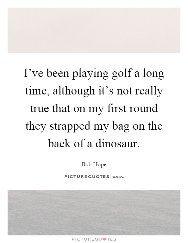 I've been playing golf a long time, although it's not really true that on my first round they strapped my bag on the back of a dinosaur Picture Quote #1