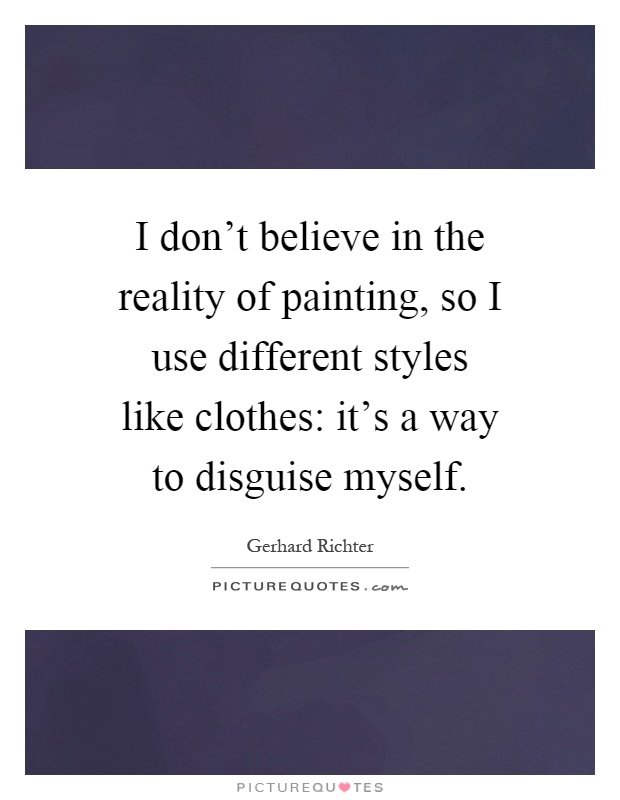 I don't believe in the reality of painting, so I use different styles like clothes: it's a way to disguise myself Picture Quote #1