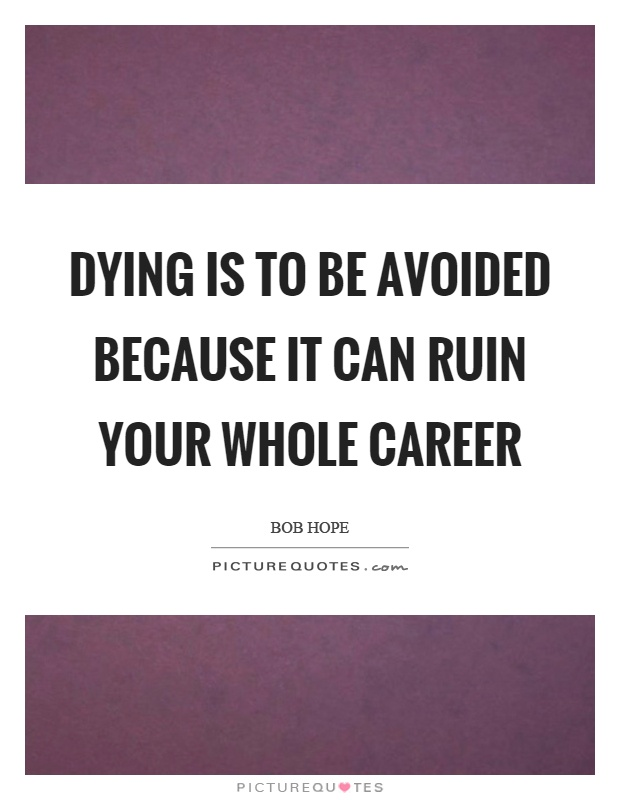 Dying is to be avoided because it can ruin your whole career Picture Quote #1