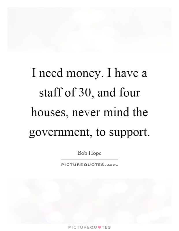I need money. I have a staff of 30, and four houses, never mind the government, to support Picture Quote #1
