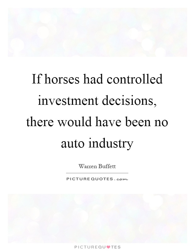 If horses had controlled investment decisions, there would have been no auto industry Picture Quote #1