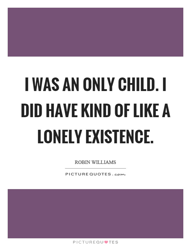 I was an only child. I did have kind of like a lonely existence Picture Quote #1