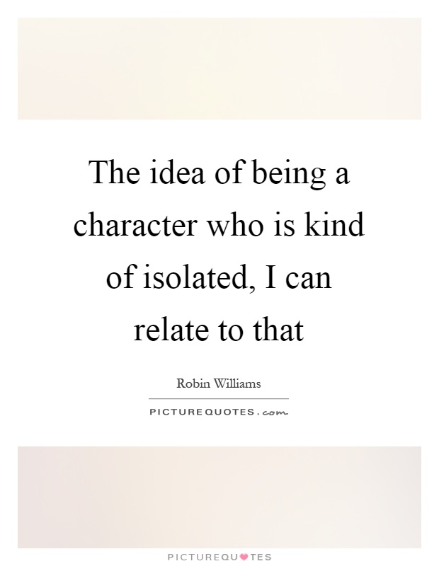 The idea of being a character who is kind of isolated, I can relate to that Picture Quote #1
