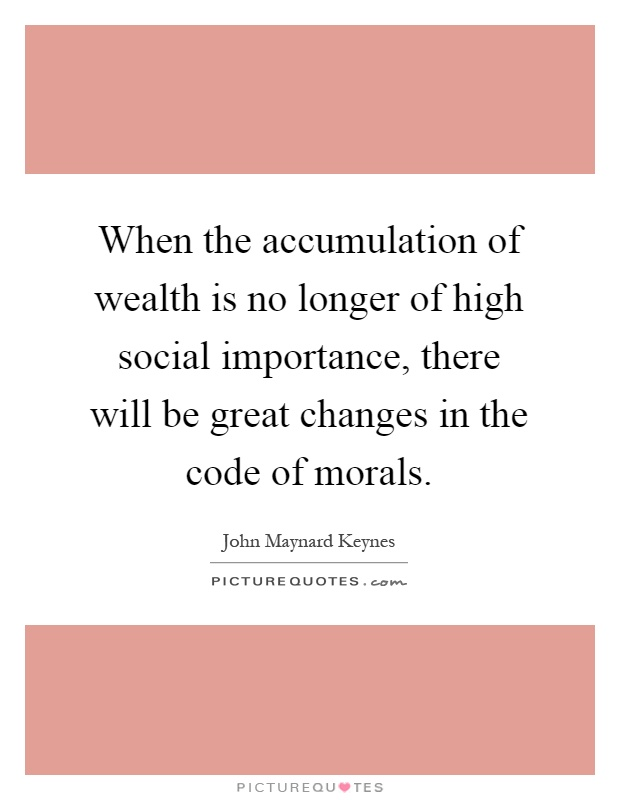 When the accumulation of wealth is no longer of high social importance, there will be great changes in the code of morals Picture Quote #1