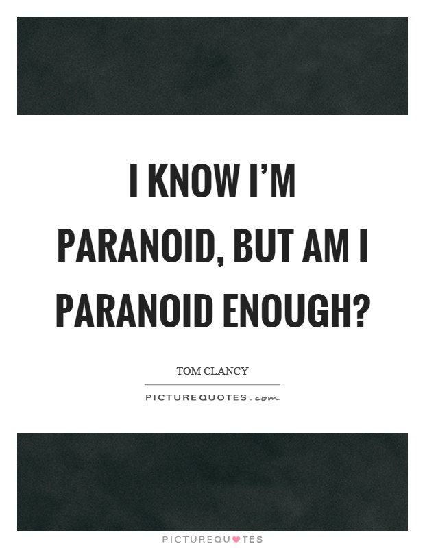 I know I'm paranoid, but am I paranoid enough? Picture Quote #1