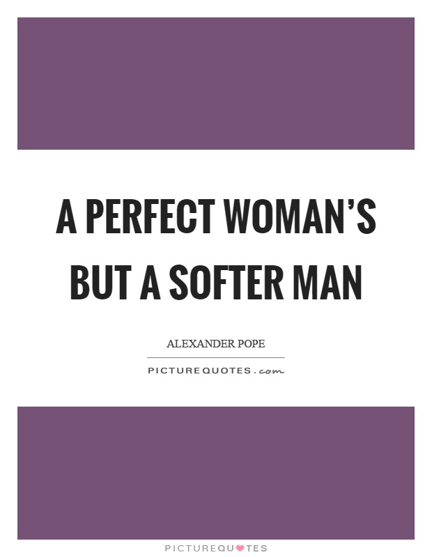 A perfect woman's but a softer man Picture Quote #1