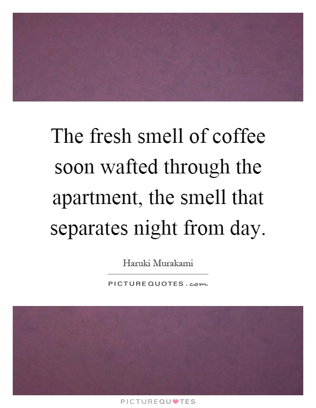 The fresh smell of coffee soon wafted through the apartment, the smell that separates night from day Picture Quote #1