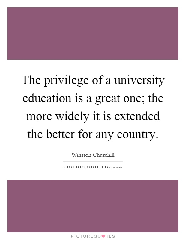 The privilege of a university education is a great one; the more widely it is extended the better for any country Picture Quote #1