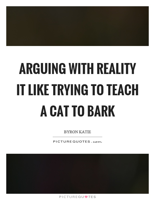 Arguing with reality it like trying to teach a cat to bark Picture Quote #1