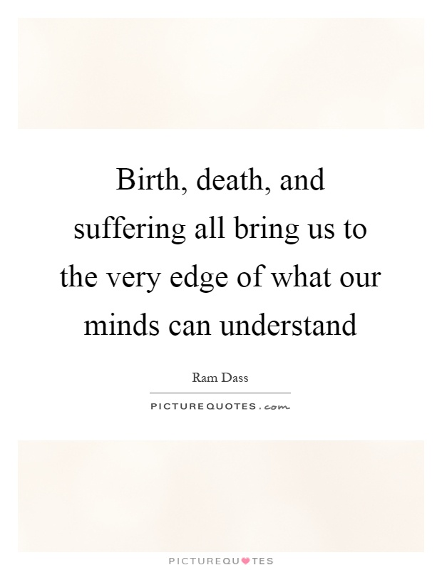 Birth, death, and suffering all bring us to the very edge of what our minds can understand Picture Quote #1