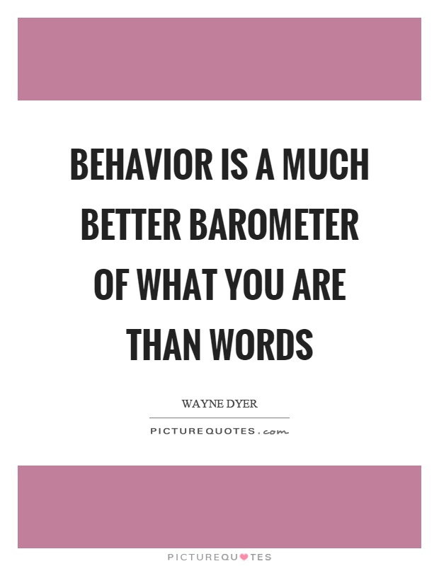 Behavior is a much better barometer of what you are than words Picture Quote #1