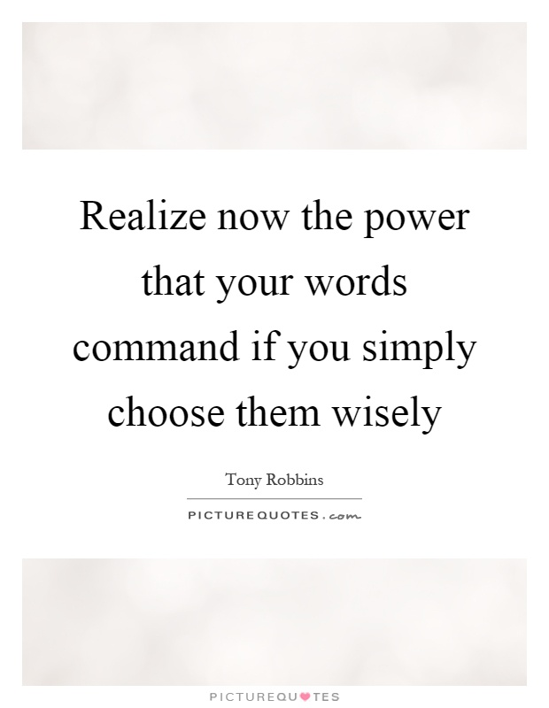Realize now the power that your words command if you simply choose them wisely Picture Quote #1