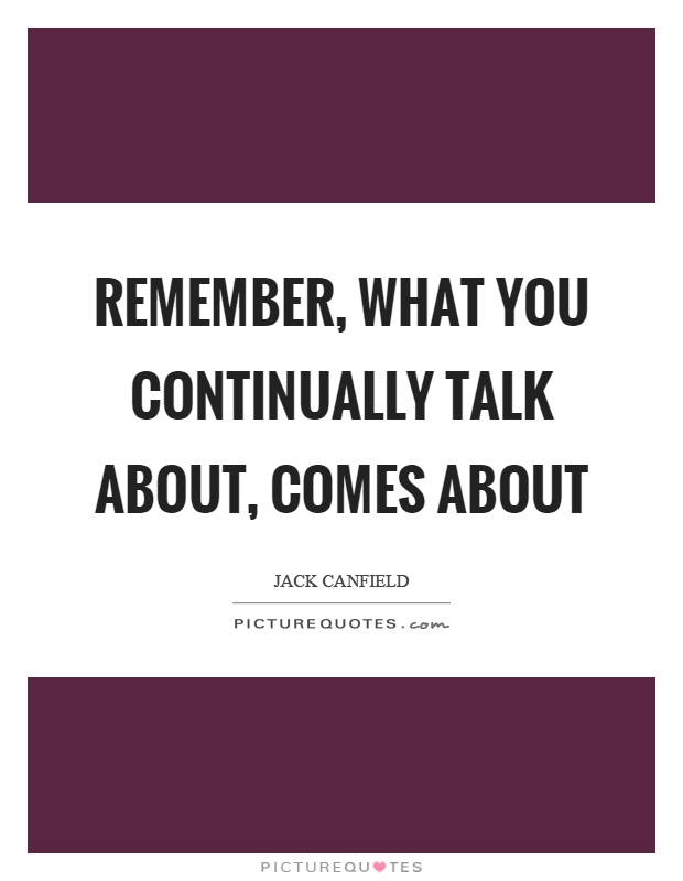 Remember, what you continually talk about, comes about Picture Quote #1