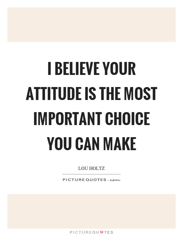 I believe your attitude is the most important choice you can make Picture Quote #1