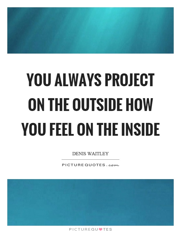 You always project on the outside how you feel on the inside Picture Quote #1