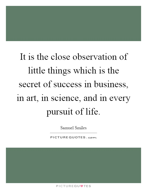 It is the close observation of little things which is the secret of success in business, in art, in science, and in every pursuit of life Picture Quote #1