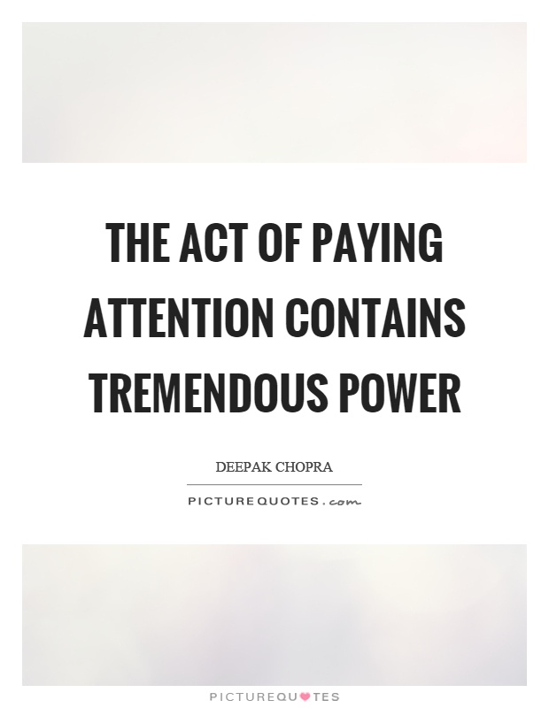 The act of paying attention contains tremendous power Picture Quote #1