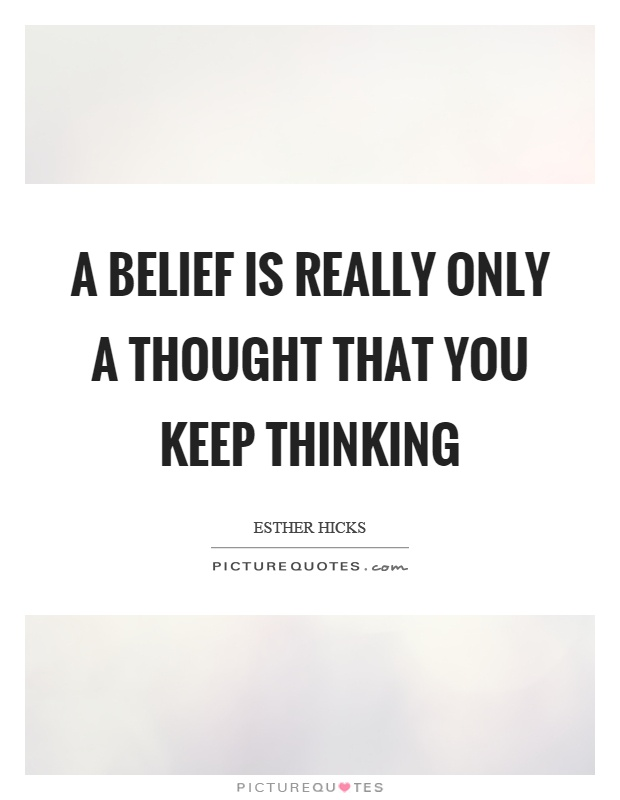 A belief is really only a thought that you keep thinking Picture Quote #1