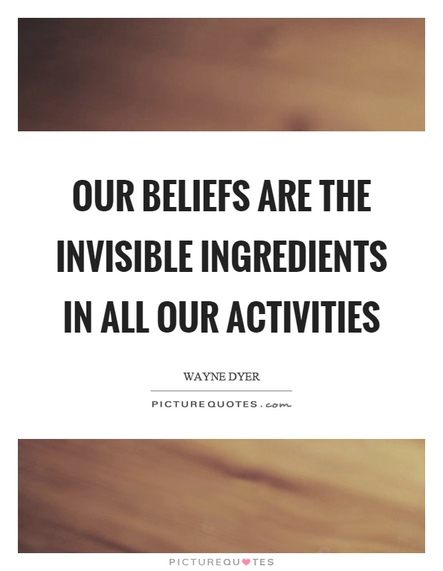 Our beliefs are the invisible ingredients in all our activities Picture Quote #1