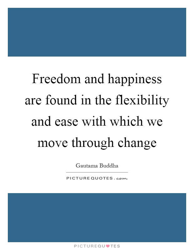 Freedom and happiness are found in the flexibility and ease with which we move through change Picture Quote #1
