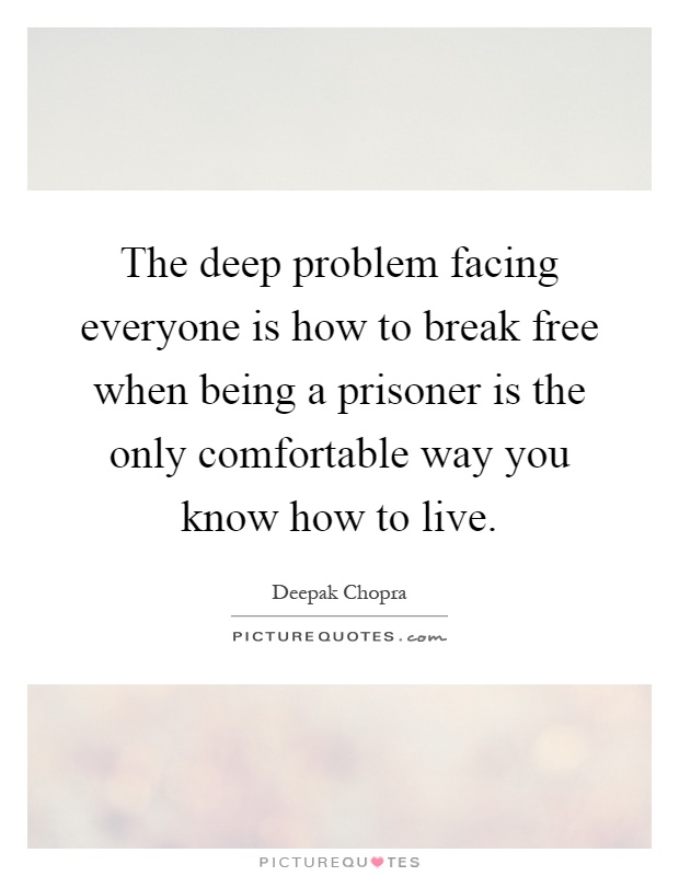 The deep problem facing everyone is how to break free when being a prisoner is the only comfortable way you know how to live Picture Quote #1